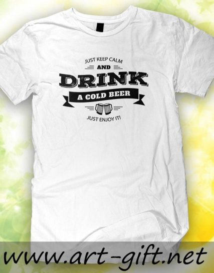 Тениска с щампа - JUST KEEP CALM and DRINK a Cold BEER just enjoy it !