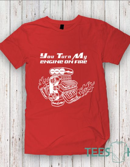 Тениска с щампа - You turn my engine on fire