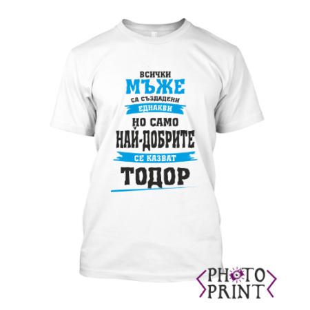 Тениска с печат - Всички мъже са създадени еднакви, само най-добрите се казват Тодор